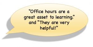 """Office hours are a great asset to learning."" ""(Office hours are) Very Helpful!"""