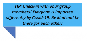 TIP: Check-in with your group members! Everyone is impacted differently by Covid-19. Be kind and be there for each other!