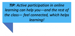 TIP: Active participation in online learning can help you—and the rest of the class— feel connected, which helps learning!